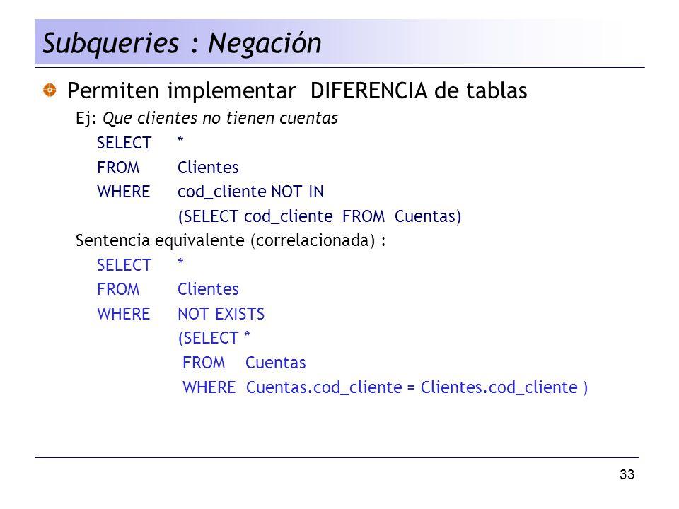 33 Permiten implementar DIFERENCIA de tablas Ej: Que clientes no tienen cuentas SELECT* FROMClientes WHEREcod_cliente NOT IN (SELECT cod_cliente FROM