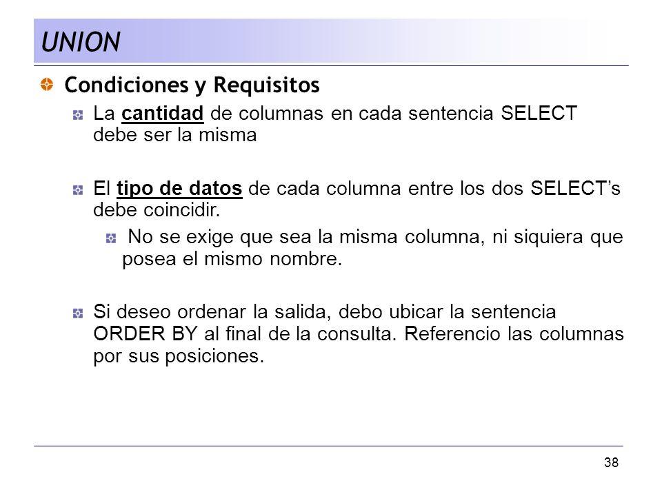 38 Condiciones y Requisitos La cantidad de columnas en cada sentencia SELECT debe ser la misma El tipo de datos de cada columna entre los dos SELECTs