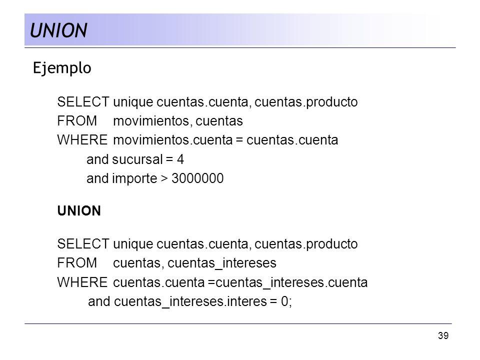 39 Ejemplo SELECTunique cuentas.cuenta, cuentas.producto FROM movimientos, cuentas WHERE movimientos.cuenta = cuentas.cuenta and sucursal = 4 and impo