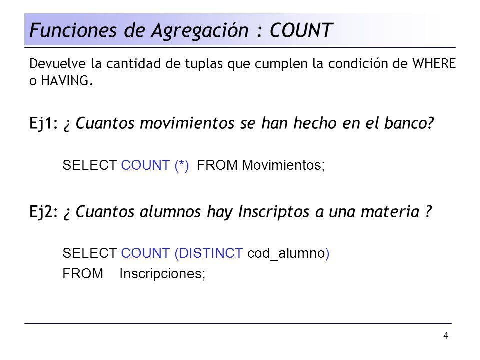 4 Devuelve la cantidad de tuplas que cumplen la condición de WHERE o HAVING. Ej1: ¿ Cuantos movimientos se han hecho en el banco? SELECT COUNT (*) FRO