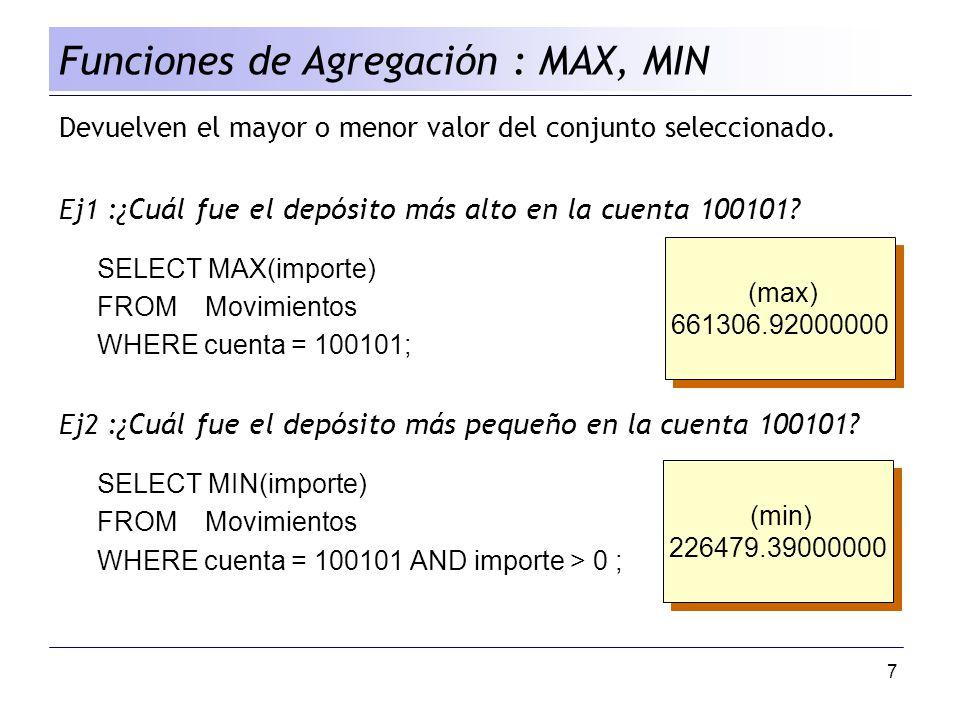 7 Devuelven el mayor o menor valor del conjunto seleccionado. Ej1 : ¿Cuál fue el depósito más alto en la cuenta 100101? SELECT MAX(importe) FROM Movim
