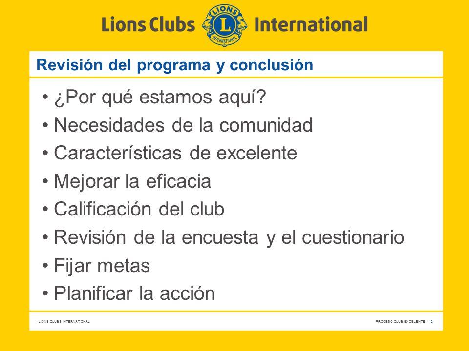 LIONS CLUBS INTERNATIONAL PROCESO CLUB EXCELENTE 12 Revisión del programa y conclusión ¿Por qué estamos aquí? Necesidades de la comunidad Característi