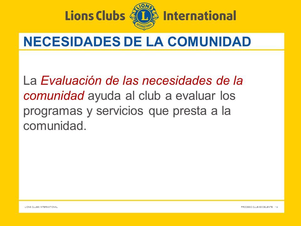 LIONS CLUBS INTERNATIONAL PROCESO CLUB EXCELENTE 14 NECESIDADES DE LA COMUNIDAD La Evaluación de las necesidades de la comunidad ayuda al club a evalu