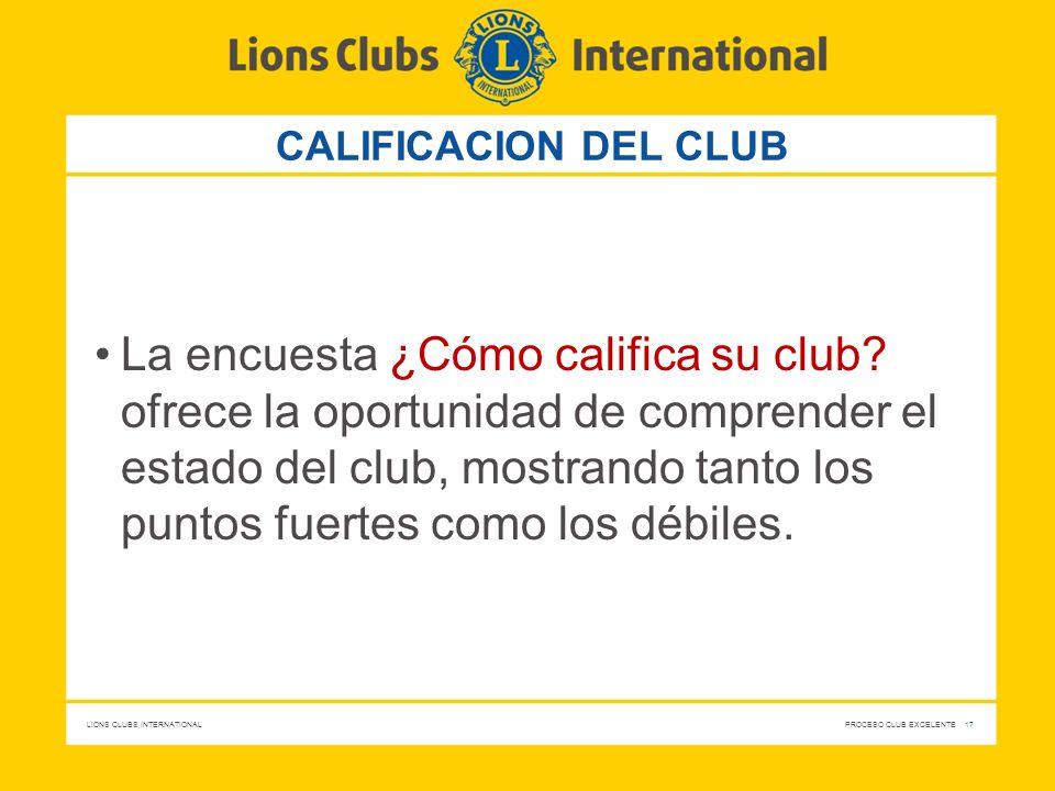 LIONS CLUBS INTERNATIONAL PROCESO CLUB EXCELENTE 17 CALIFICACION DEL CLUB La encuesta ¿Cómo califica su club? ofrece la oportunidad de comprender el e