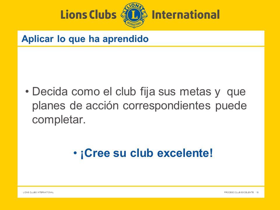 LIONS CLUBS INTERNATIONAL PROCESO CLUB EXCELENTE 19 Aplicar lo que ha aprendido Decida como el club fija sus metas y que planes de acción correspondie