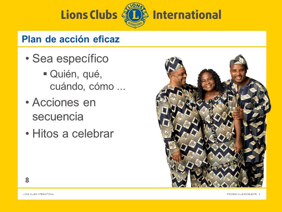 LIONS CLUBS INTERNATIONAL PROCESO CLUB EXCELENTE 8 Plan de acción eficaz Sea específico Quién, qué, cuándo, cómo... Acciones en secuencia Hitos a cele
