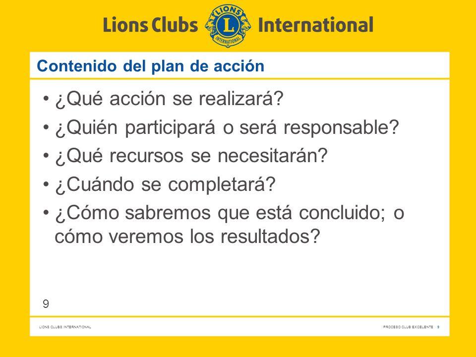 LIONS CLUBS INTERNATIONAL PROCESO CLUB EXCELENTE 9 Contenido del plan de acción ¿Qué acción se realizará? ¿Quién participará o será responsable? ¿Qué