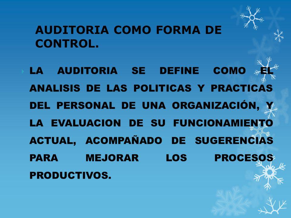 AUDITORIA COMO FORMA DE CONTROL. LA AUDITORIA SE DEFINE COMO EL ANALISIS DE LAS POLITICAS Y PRACTICAS DEL PERSONAL DE UNA ORGANIZACIÓN, Y LA EVALUACIO