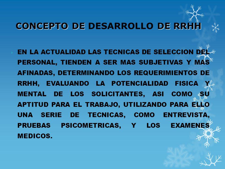 CONCEPTO DE DE RRHH CONCEPTO DE DESARROLLO DE RRHH EN LA ACTUALIDAD LAS TECNICAS DE SELECCION DEL PERSONAL, TIENDEN A SER MAS SUBJETIVAS Y MAS AFINADA