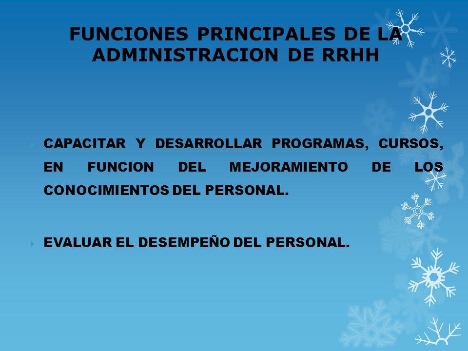FUNCIONES PRINCIPALES DE LA ADMINISTRACION DE RRHH CAPACITAR Y DESARROLLAR PROGRAMAS, CURSOS, EN FUNCION DEL MEJORAMIENTO DE LOS CONOCIMIENTOS DEL PER