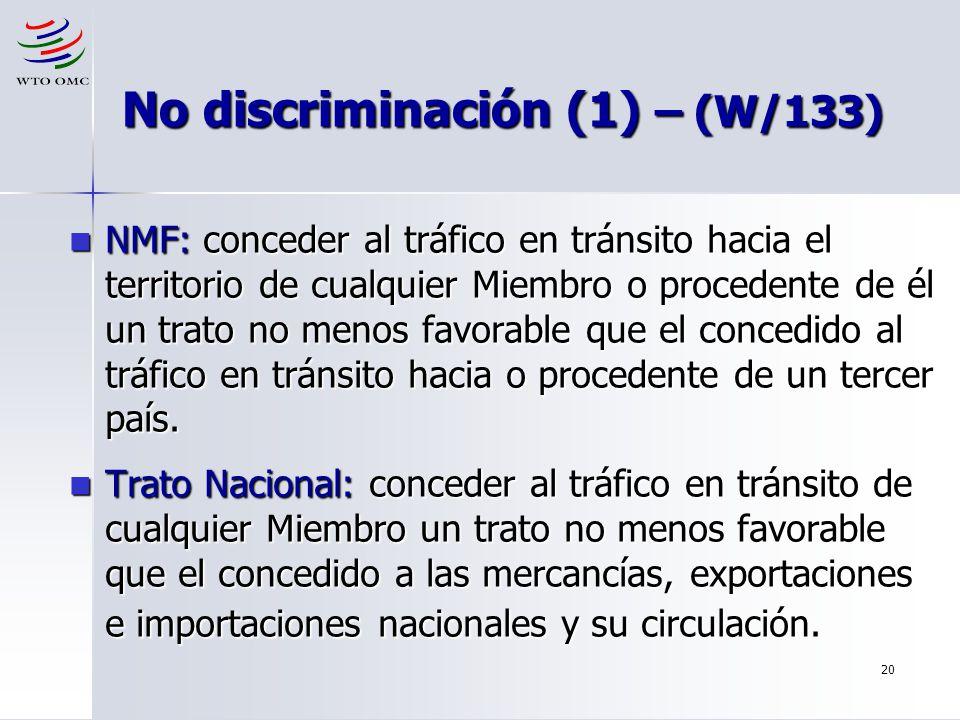 20 No discriminación (1) – (W/133) NMF: conceder al tráfico en tránsito hacia el territorio de cualquier Miembro o procedente de él un trato no menos