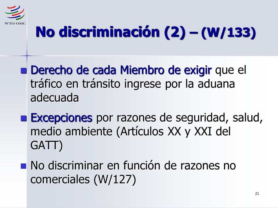 21 No discriminación (2) – (W/133) Derecho de cada Miembro de exigir que el tráfico en tránsito ingrese por la aduana adecuada Derecho de cada Miembro