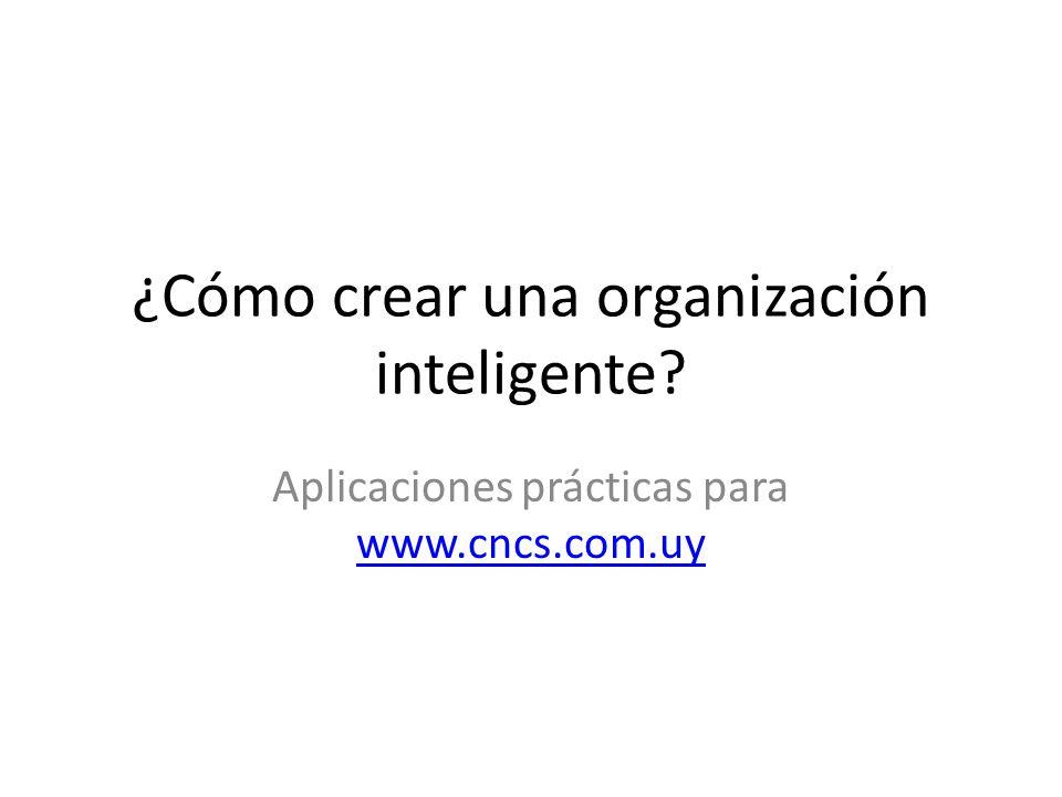 ¿Cómo crear una organización inteligente? Aplicaciones prácticas para www.cncs.com.uy www.cncs.com.uy