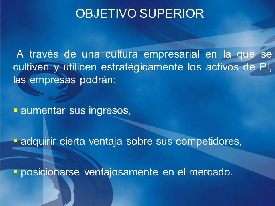 OBJETIVO SUPERIOR A través de una cultura empresarial en la que se cultiven y utilicen estratégicamente los activos de Pl, las empresas podrán: aumentar sus ingresos, adquirir cierta ventaja sobre sus competidores, posicionarse ventajosamente en el mercado.