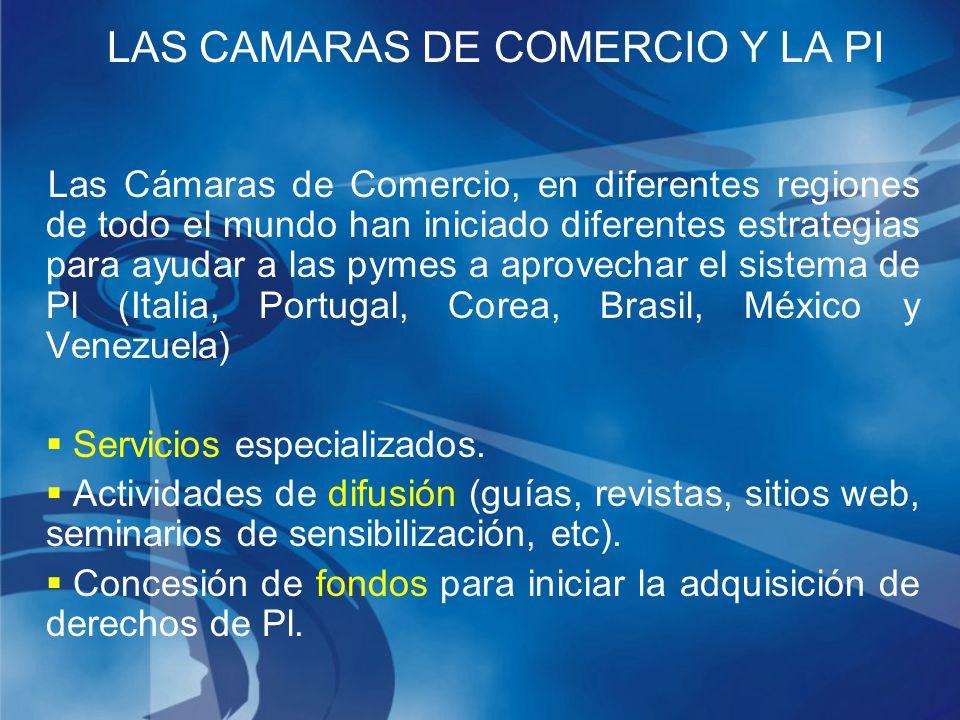 LAS CAMARAS DE COMERCIO Y LA PI Las Cámaras de Comercio, en diferentes regiones de todo el mundo han iniciado diferentes estrategias para ayudar a las pymes a aprovechar el sistema de Pl (Italia, Portugal, Corea, Brasil, México y Venezuela) Servicios especializados.
