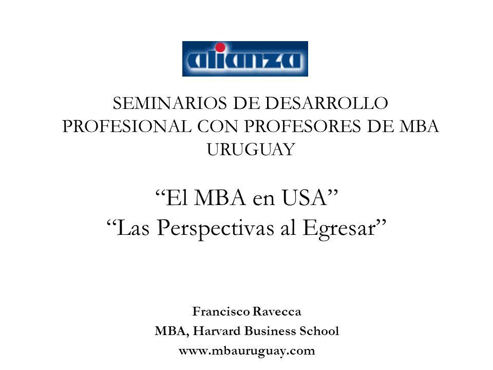 El MBA en USA Las Perspectivas al Egresar Francisco Ravecca MBA, Harvard Business School www.mbauruguay.com SEMINARIOS DE DESARROLLO PROFESIONAL CON PROFESORES DE MBA URUGUAY