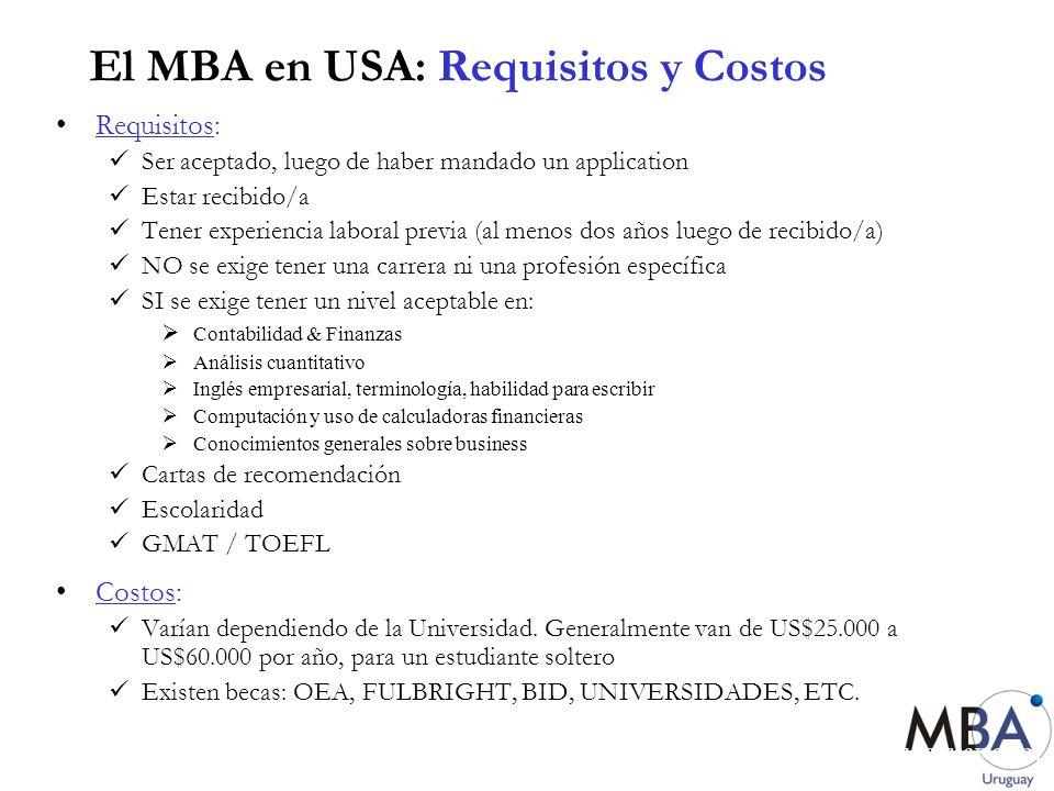 www.mbauruguay.com El MBA en USA: Requisitos y Costos Expenses Single Student Married Student Married Student with one child Tuition$30,050 Health fees- Harvard University Health Services (Sept.-Aug.) $816$1,673$2,147 Blue Cross/Blue Shield insurance $668$1,668$2,508 Technology and curriculum fee$2,950 Room and utilities:$10,062$12,265$15,921 Board,personal, and other expenses $10,254$13,294$17,724 Total$54,800$61,900$71,300 Computer purchase (not included in budget) $3,500 Resumen de costos para Harvard Business School (2002)
