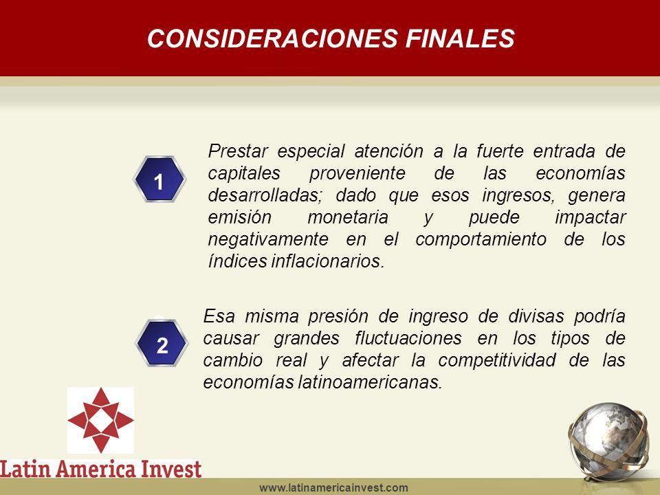 www.latinamericainvest.com CONSIDERACIONES FINALES 1 2 2 Prestar especial atención a la fuerte entrada de capitales proveniente de las economías desarrolladas; dado que esos ingresos, genera emisión monetaria y puede impactar negativamente en el comportamiento de los índices inflacionarios.