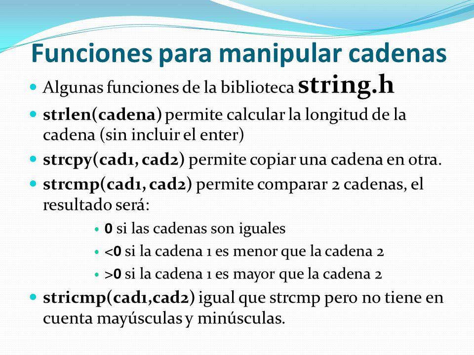 Funciones para manipular cadenas Algunas funciones de la biblioteca string.h strlen(cadena) permite calcular la longitud de la cadena (sin incluir el enter) strcpy(cad1, cad2) permite copiar una cadena en otra.