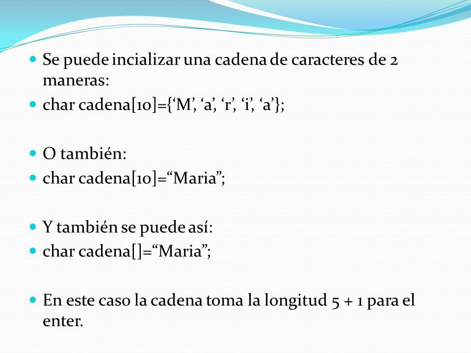 Se puede incializar una cadena de caracteres de 2 maneras: char cadena[10]={M, a, r, i, a}; O también: char cadena[10]=Maria; Y también se puede así: char cadena[]=Maria; En este caso la cadena toma la longitud 5 + 1 para el enter.