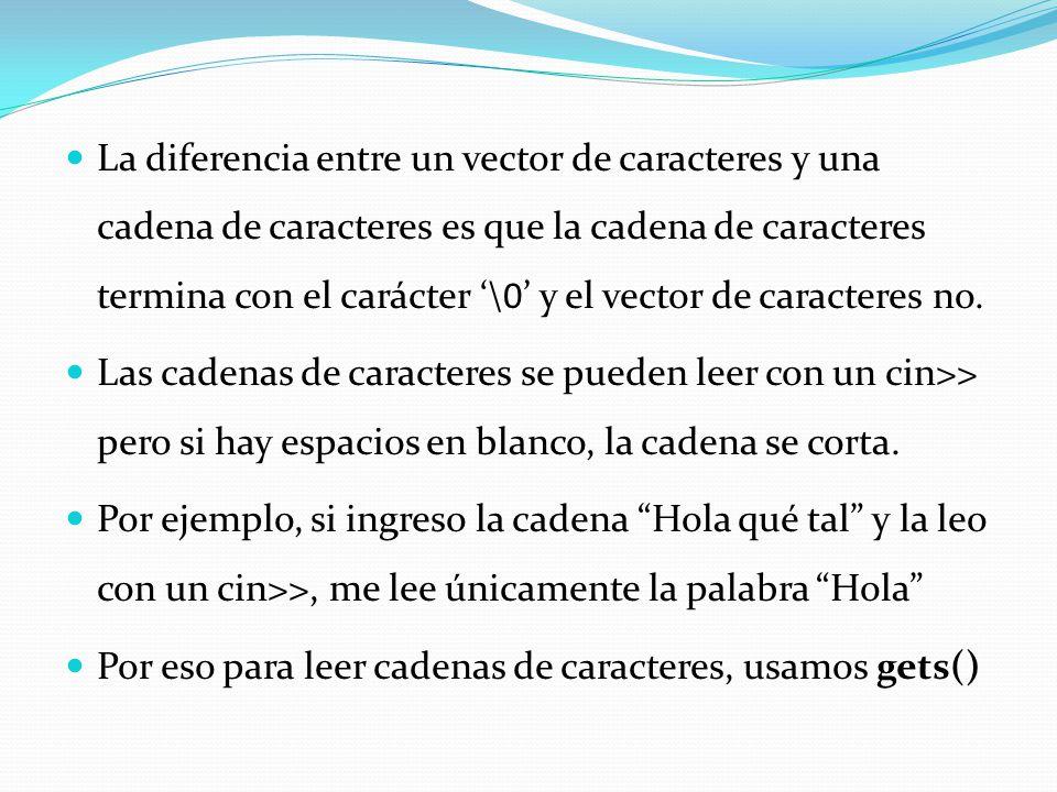 La diferencia entre un vector de caracteres y una cadena de caracteres es que la cadena de caracteres termina con el carácter \0 y el vector de caract