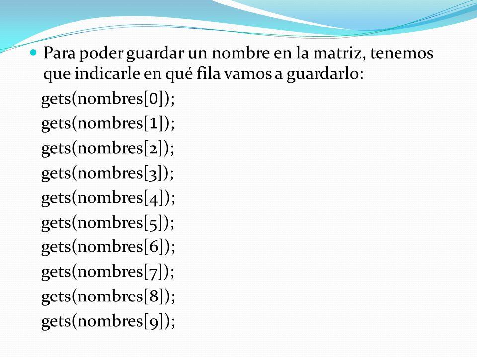 Para poder guardar un nombre en la matriz, tenemos que indicarle en qué fila vamos a guardarlo: gets(nombres[0]); gets(nombres[1]); gets(nombres[2]); gets(nombres[3]); gets(nombres[4]); gets(nombres[5]); gets(nombres[6]); gets(nombres[7]); gets(nombres[8]); gets(nombres[9]);