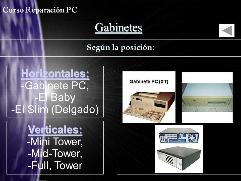 Gabinetes Curso Reparación PC Según la posición: Horizontales: -Gabinete PC, -El Baby -El Slim (Delgado) Verticales: -Mini Tower, -Mid-Tower, -Full, Tower Gabinete PC (XT)