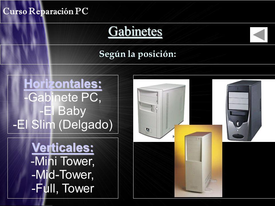 Gabinetes Curso Reparación PC Según la posición: Horizontales: -Gabinete PC, -El Baby -El Slim (Delgado) Verticales: -Mini Tower, -Mid-Tower, -Full, Tower