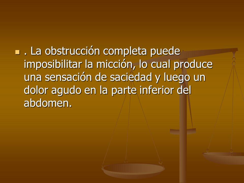 . La obstrucción completa puede imposibilitar la micción, lo cual produce una sensación de saciedad y luego un dolor agudo en la parte inferior del ab