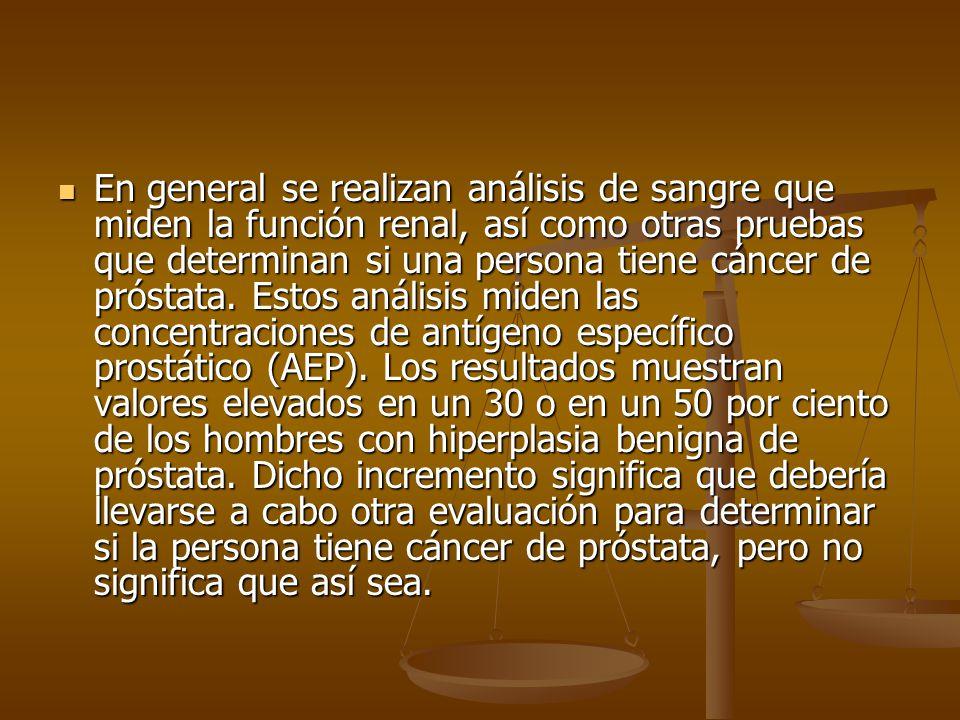 En general se realizan análisis de sangre que miden la función renal, así como otras pruebas que determinan si una persona tiene cáncer de próstata. E