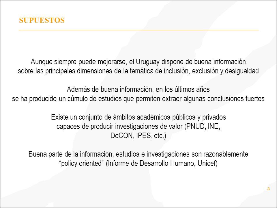 3 SUPUESTOS Aunque siempre puede mejorarse, el Uruguay dispone de buena información sobre las principales dimensiones de la temática de inclusión, exclusión y desigualdad Además de buena información, en los últimos años se ha producido un cúmulo de estudios que permiten extraer algunas conclusiones fuertes Existe un conjunto de ámbitos académicos públicos y privados capaces de producir investigaciones de valor (PNUD, INE, DeCON, IPES, etc.) Buena parte de la información, estudios e investigaciones son razonablemente policy oriented (Informe de Desarrollo Humano, Unicef)