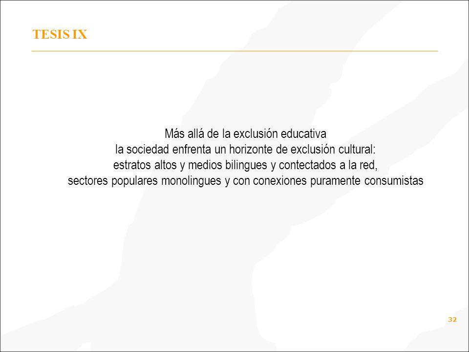 32 TESIS IX Más allá de la exclusión educativa la sociedad enfrenta un horizonte de exclusión cultural: estratos altos y medios bilingues y contectados a la red, sectores populares monolingues y con conexiones puramente consumistas