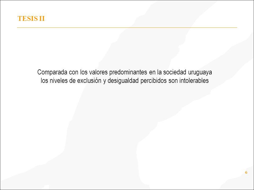 6 TESIS II Comparada con los valores predominantes en la sociedad uruguaya los niveles de exclusión y desigualdad percibidos son intolerables