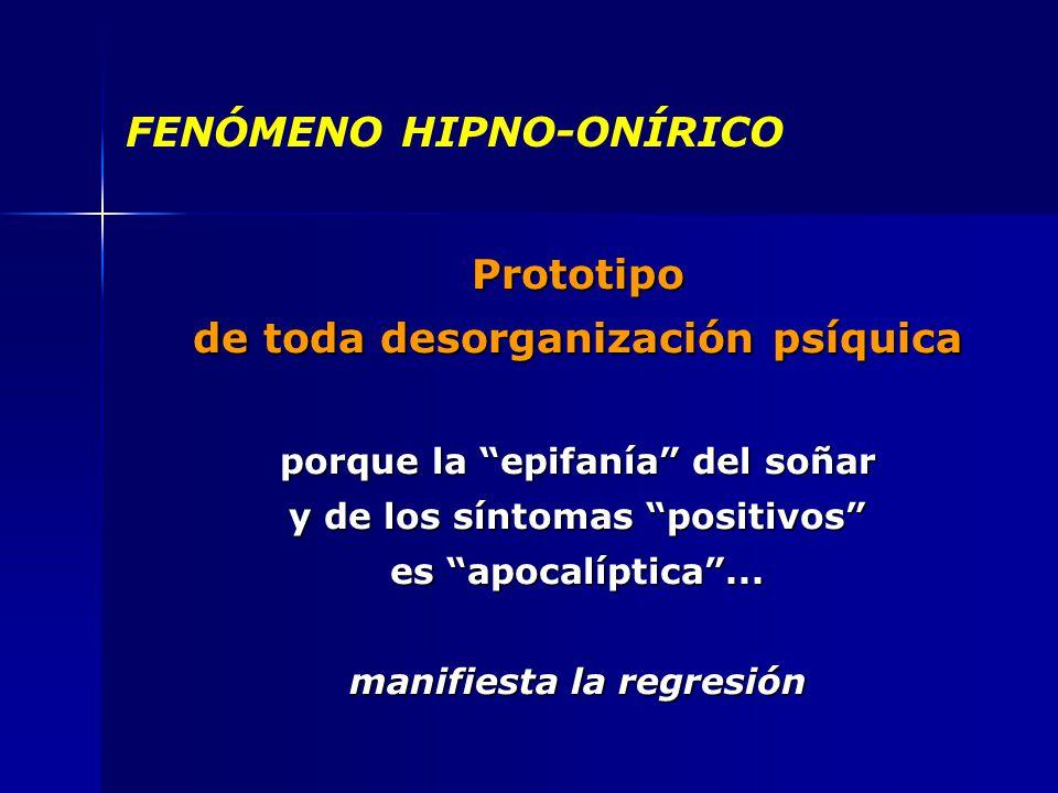 FENÓMENO HIPNO-ONÍRICO Prototipo de toda desorganización psíquica porque la epifanía del soñar y de los síntomas positivos es apocalíptica...