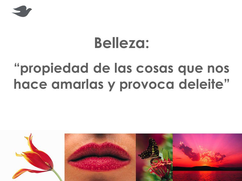 Belleza: propiedad de las cosas que nos hace amarlas y provoca deleite