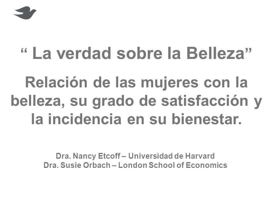 La verdad sobre la Belleza Relación de las mujeres con la belleza, su grado de satisfacción y la incidencia en su bienestar. Dra. Nancy Etcoff – Unive