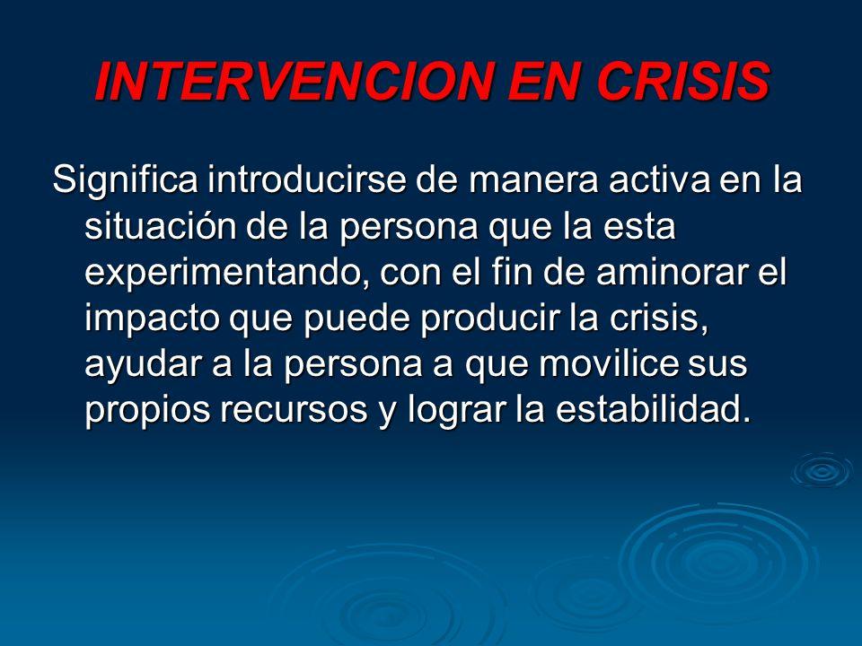 INTERVENCION EN CRISIS Significa introducirse de manera activa en la situación de la persona que la esta experimentando, con el fin de aminorar el impacto que puede producir la crisis, ayudar a la persona a que movilice sus propios recursos y lograr la estabilidad.