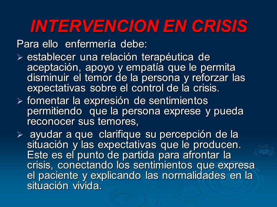 INTERVENCION EN CRISIS Para ello enfermería debe: establecer una relación terapéutica de aceptación, apoyo y empatía que le permita disminuir el temor de la persona y reforzar las expectativas sobre el control de la crisis.