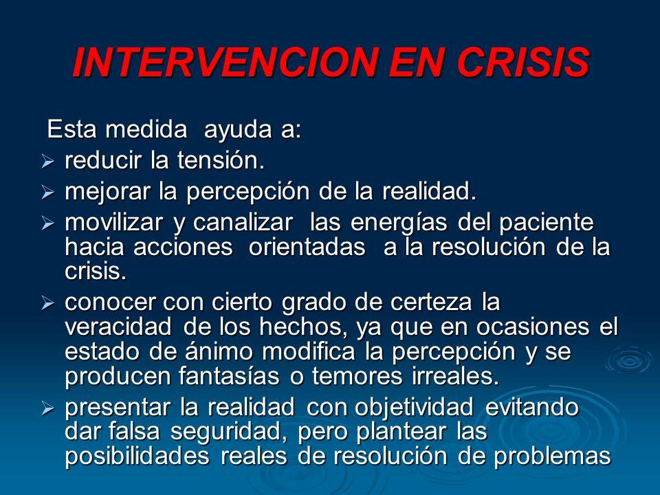 INTERVENCION EN CRISIS Esta medida ayuda a: Esta medida ayuda a: reducir la tensión. reducir la tensión. mejorar la percepción de la realidad. mejorar