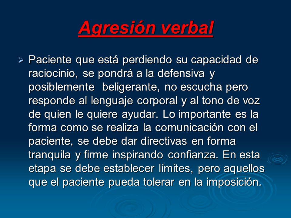 Agresión verbal Paciente que está perdiendo su capacidad de raciocinio, se pondrá a la defensiva y posiblemente beligerante, no escucha pero responde al lenguaje corporal y al tono de voz de quien le quiere ayudar.
