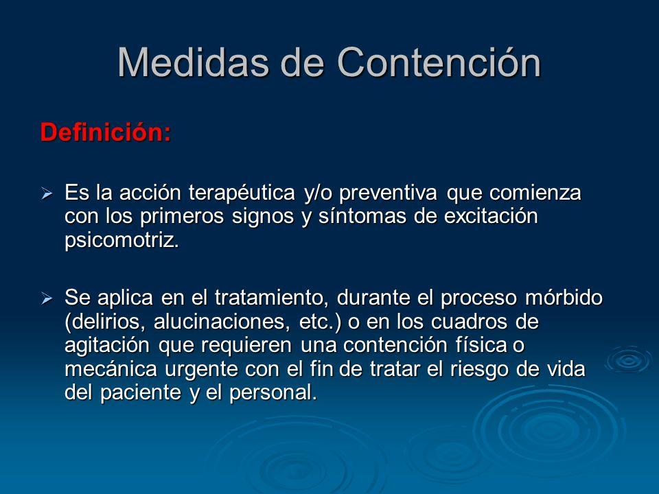 Medidas de Contención Definición: Es la acción terapéutica y/o preventiva que comienza con los primeros signos y síntomas de excitación psicomotriz.