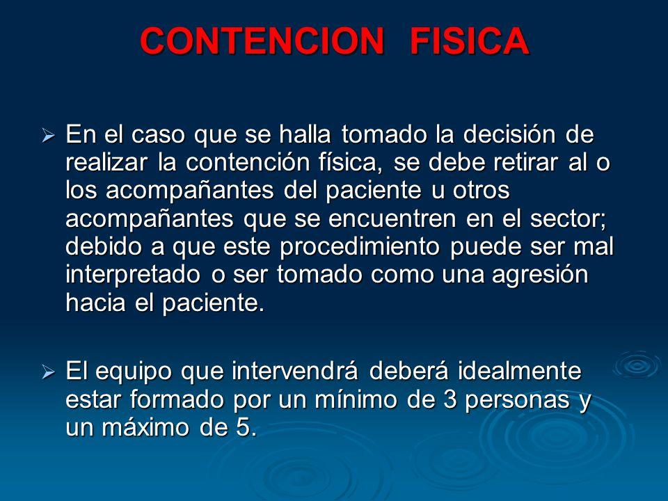 CONTENCION FISICA En el caso que se halla tomado la decisión de realizar la contención física, se debe retirar al o los acompañantes del paciente u otros acompañantes que se encuentren en el sector; debido a que este procedimiento puede ser mal interpretado o ser tomado como una agresión hacia el paciente.