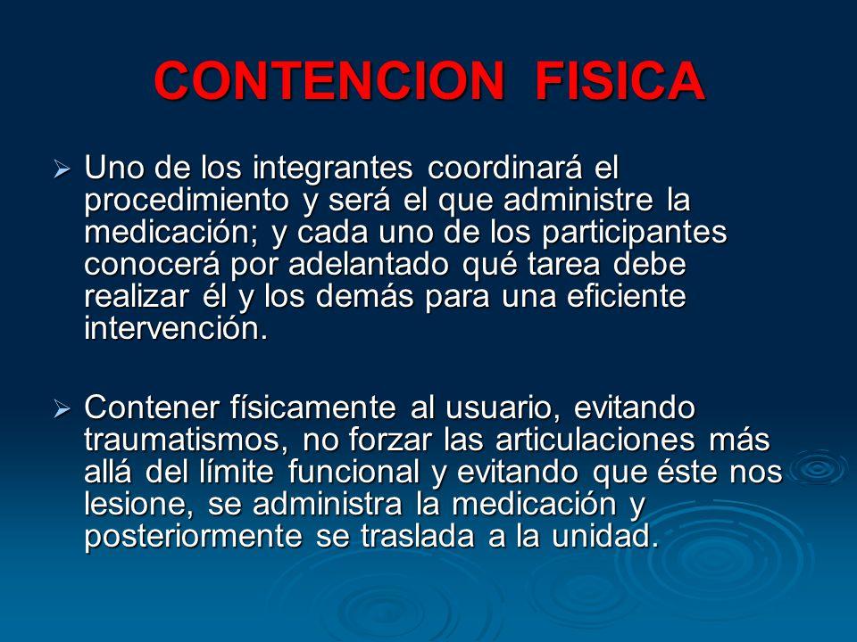CONTENCION FISICA Uno de los integrantes coordinará el procedimiento y será el que administre la medicación; y cada uno de los participantes conocerá por adelantado qué tarea debe realizar él y los demás para una eficiente intervención.