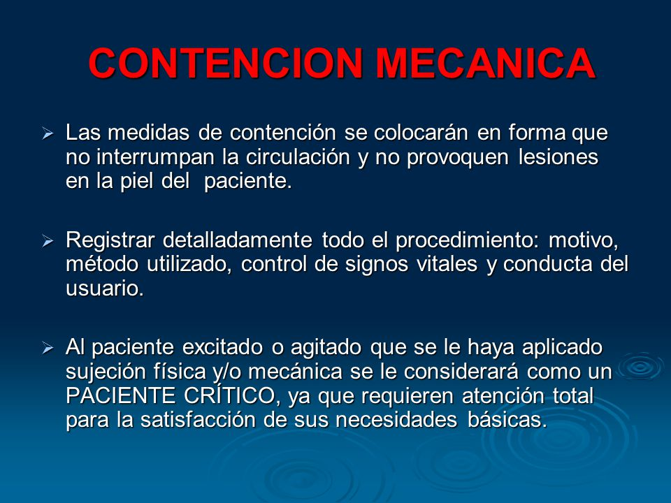 CONTENCION MECANICA CONTENCION MECANICA Las medidas de contención se colocarán en forma que no interrumpan la circulación y no provoquen lesiones en la piel del paciente.