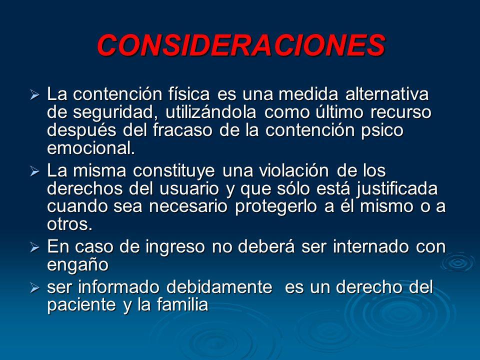 CONSIDERACIONES La contención física es una medida alternativa de seguridad, utilizándola como último recurso después del fracaso de la contención psico emocional.