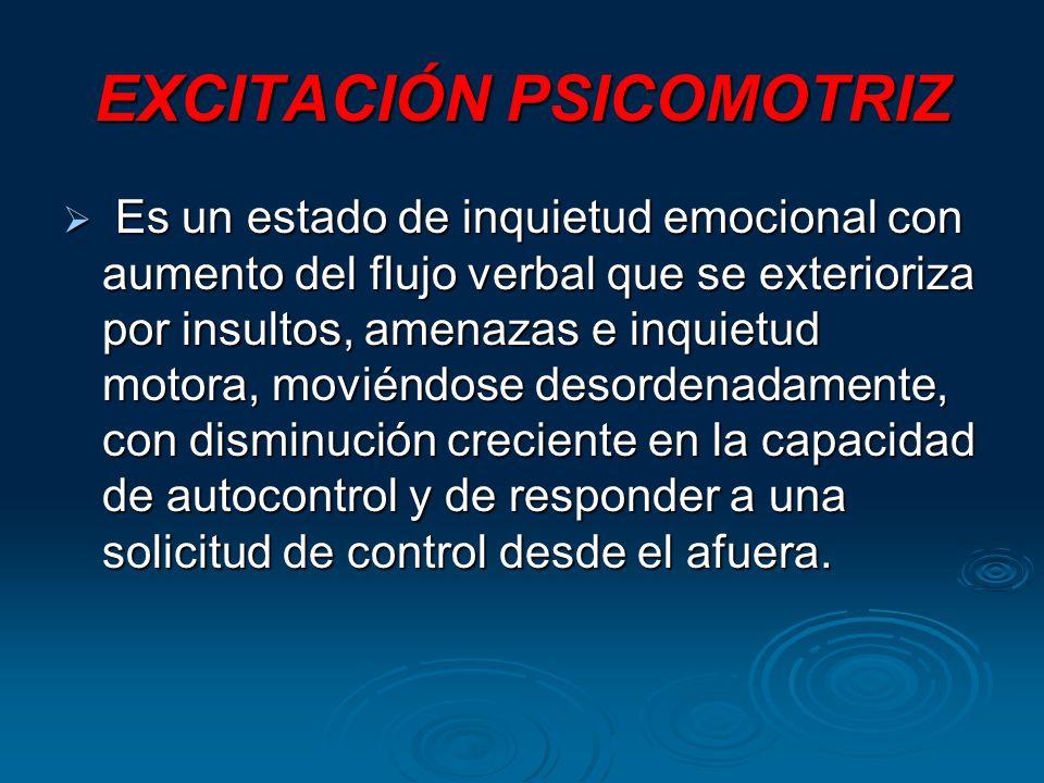 EXCITACIÓN PSICOMOTRIZ Es un estado de inquietud emocional con aumento del flujo verbal que se exterioriza por insultos, amenazas e inquietud motora, moviéndose desordenadamente, con disminución creciente en la capacidad de autocontrol y de responder a una solicitud de control desde el afuera.