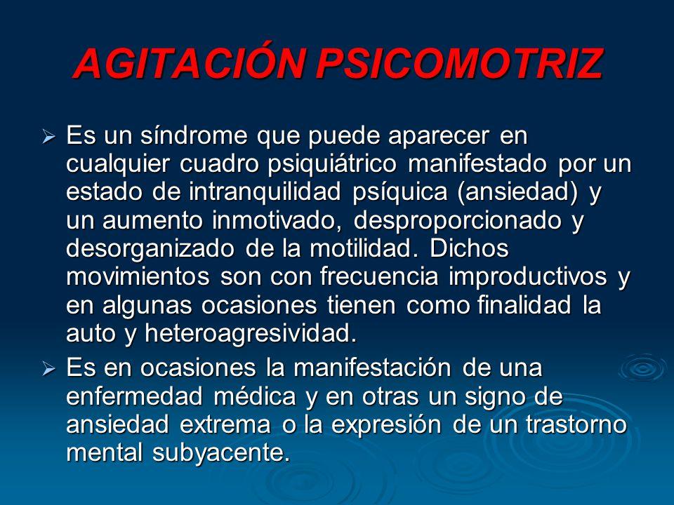 AGITACIÓN PSICOMOTRIZ Es un síndrome que puede aparecer en cualquier cuadro psiquiátrico manifestado por un estado de intranquilidad psíquica (ansiedad) y un aumento inmotivado, desproporcionado y desorganizado de la motilidad.