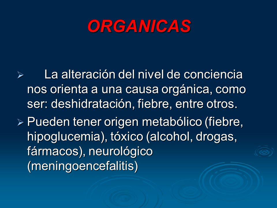 ORGANICAS La alteración del nivel de conciencia nos orienta a una causa orgánica, como ser: deshidratación, fiebre, entre otros. La alteración del niv
