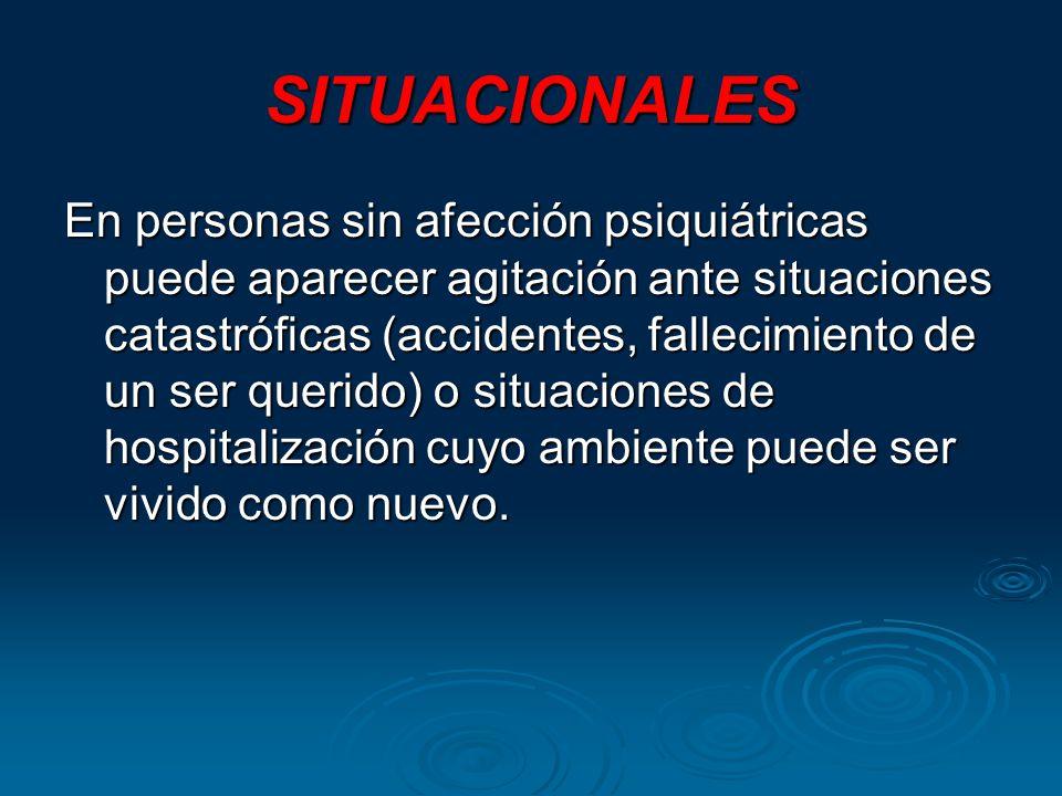 SITUACIONALES En personas sin afección psiquiátricas puede aparecer agitación ante situaciones catastróficas (accidentes, fallecimiento de un ser quer
