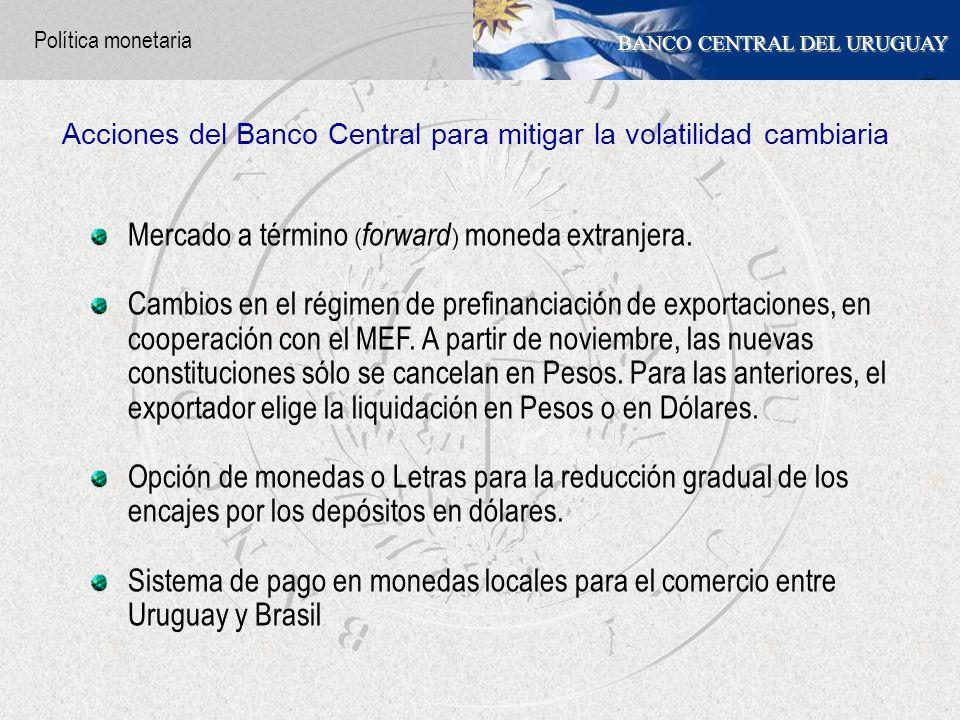 BANCO CENTRAL DEL URUGUAY Mercado a término ( forward ) moneda extranjera. Cambios en el régimen de prefinanciación de exportaciones, en cooperación c